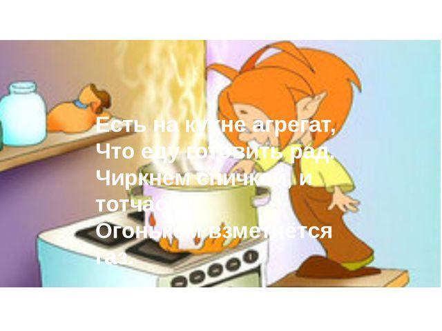 Есть на кухне агрегат, Что еду готовить рад. Чиркнем спичкой, и тотчас Огоньк...