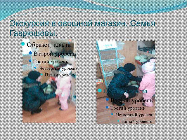Экскурсия в овощной магазин. Семья Гаврюшовы.