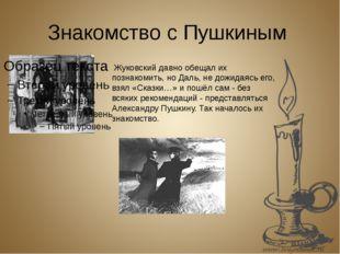 Знакомство с Пушкиным Жуковский давно обещал их познакомить, но Даль, не дожи