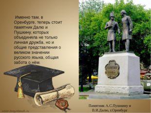 Памятник А.С.Пушкину и В.И.Далю, г.Оренбург Именно там, в Оренбурге, теперь с