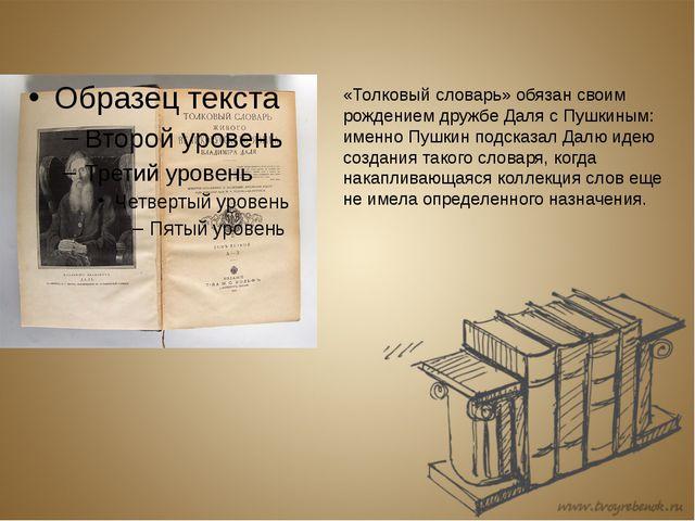 «Толковый словарь» обязан своим рождением дружбе Даля с Пушкиным: именно Пушк...