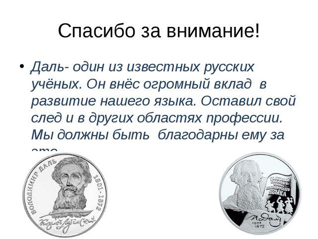 Спасибо за внимание! Даль- один из известных русских учёных. Он внёс огромный...