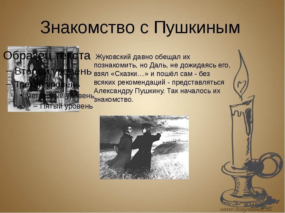 Знакомство с Пушкиным Жуковский давно обещал их познакомить, но Даль, не дожи...