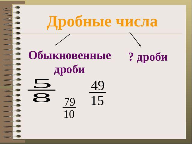 Дробные числа Обыкновенные дроби ? дроби