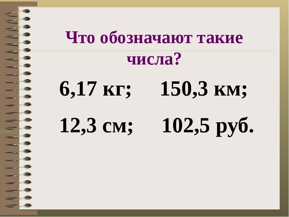 6,17 кг; 150,3 км; 12,3 см; 102,5 руб. Что обозначают такие числа?