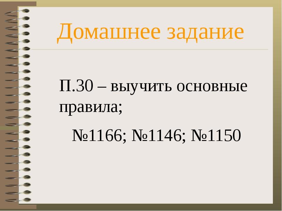 Домашнее задание П.30 – выучить основные правила; №1166; №1146; №1150