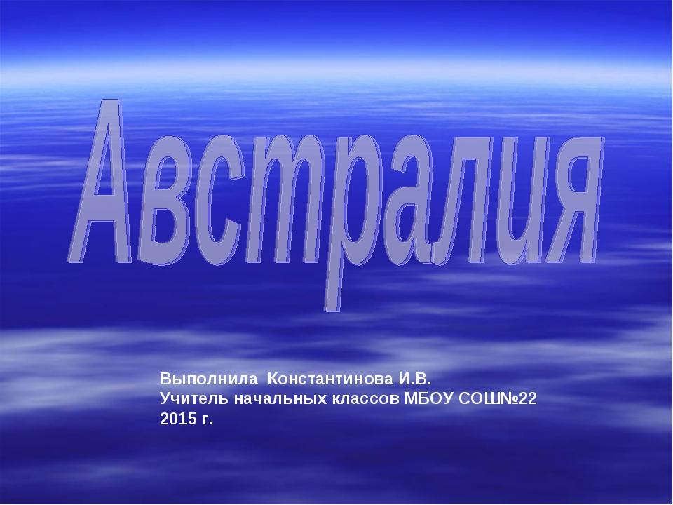 Выполнила Константинова И.В. Учитель начальных классов МБОУ СОШ№22 2015 г.