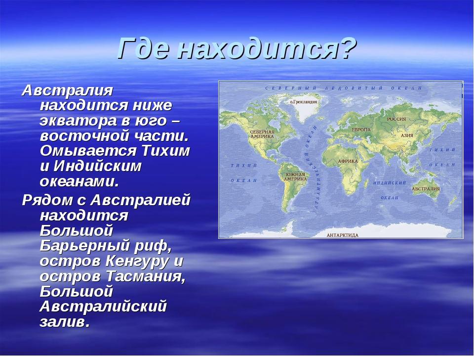 Где находится? Австралия находится ниже экватора в юго – восточной части. Омы...