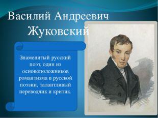 Василий Андреевич Жуковский Знаменитый русский поэт, один из основоположников