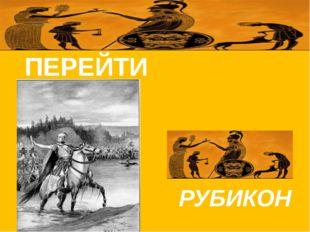 ПЕРЕЙТИ    РУБИКОН