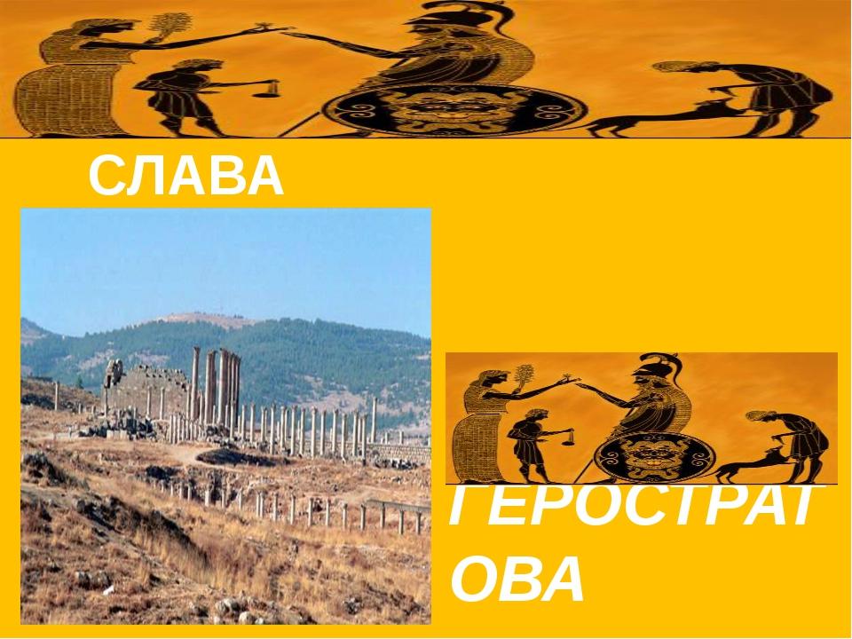 СЛАВА    ГЕРОСТРАТОВА
