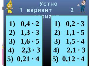 Устно 1 вариант 2 вариант 0,4 · 2 1,3 ∙ 3 1,6 · 5 2,3 · 3 0,21 · 4 0,2 · 3 1