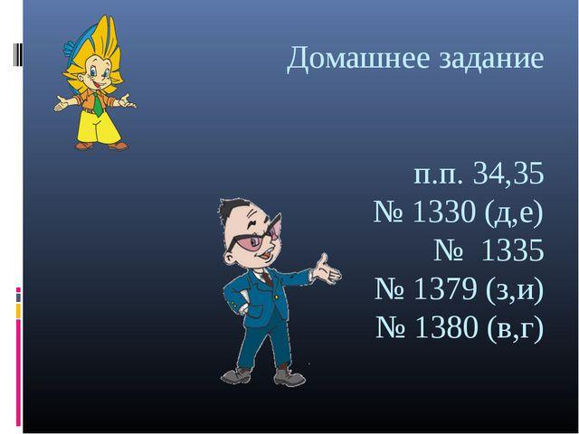 Домашнее задание п.п. 34,35 № 1330 (д,е) № 1335 № 1379 (з,и) № 1380 (в,г)
