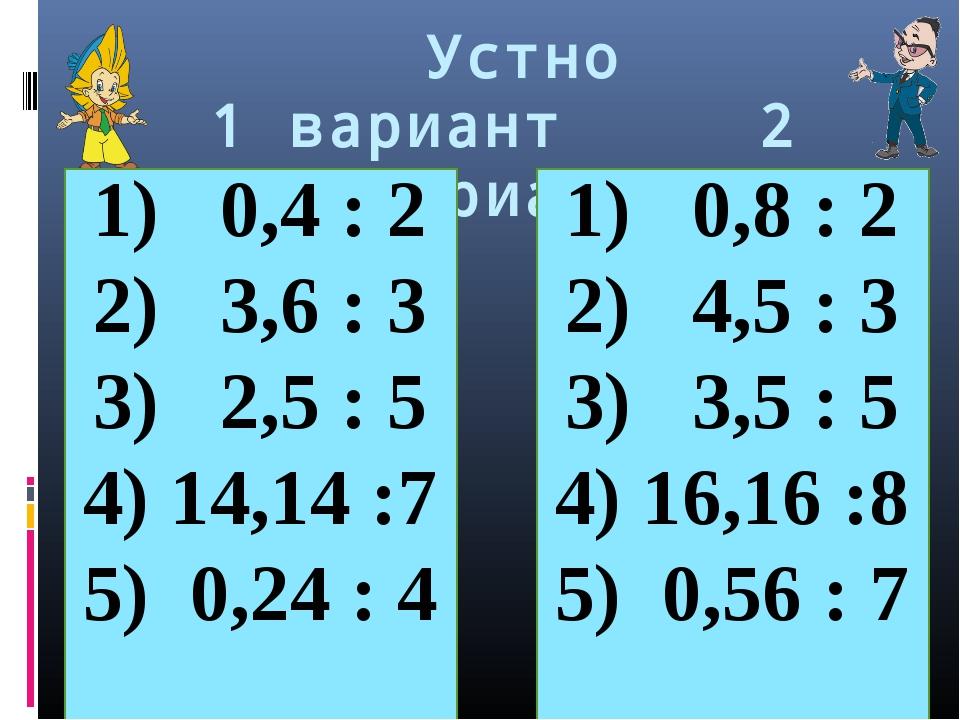 Устно 1 вариант 2 вариант 0,4 : 2 3,6 : 3 2,5 : 5 14,14 :7 0,24 : 4 0,8 : 2...