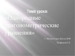 Тема урока: «Однородные тригонометрические уравнения» Г. Магнитогорск Школа №