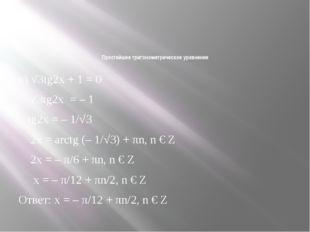Простейшее тригонометрическое уравнение к) √3tg2x + 1 = 0 √3tg2x=– 1