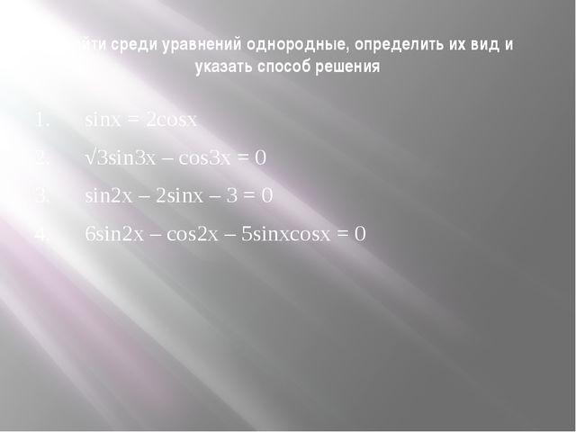 Найти среди уравнений однородные, определить их вид и указать способ решения...