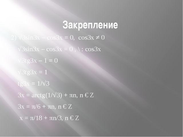 Закрепление 2) √3sin3x – cos3x = 0, cos3x ≠ 0 √3sin3x – cos3x = 0 , \ : cos3x...