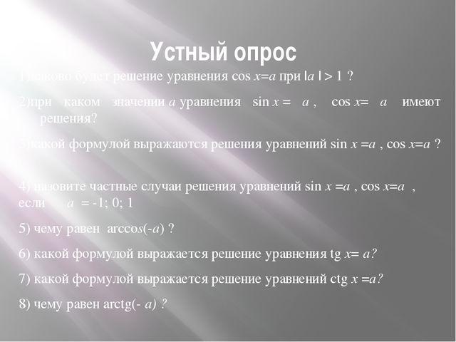 Устный опрос 1)каково будет решение уравнения cosx=aпри |a| > 1 ? 2)при ка...
