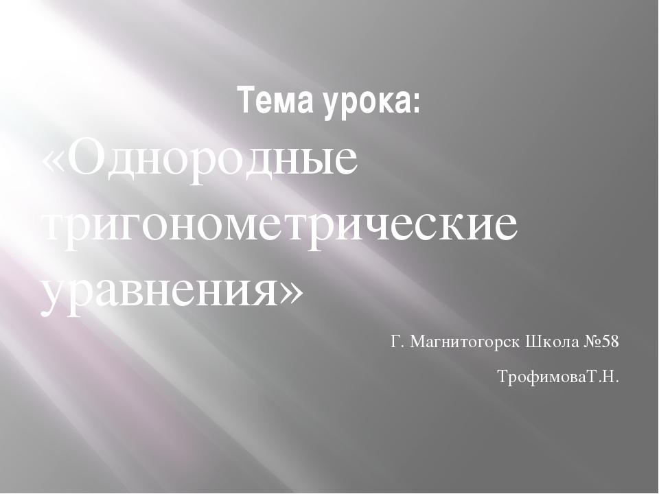 Тема урока: «Однородные тригонометрические уравнения» Г. Магнитогорск Школа №...