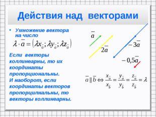 Действия над векторами Умножение вектора на число Если векторы коллинеарны, т