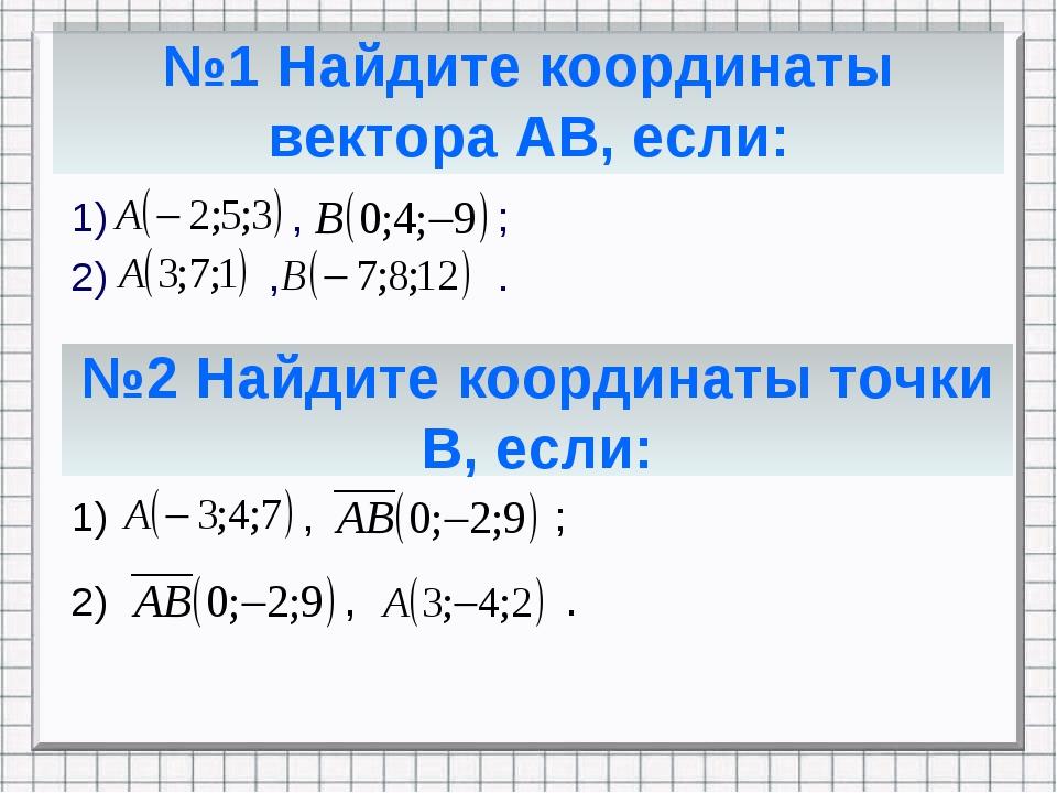 №1 Найдите координаты вектора АВ, если: 1) , ; 2) , . №2 Найдите координаты т...