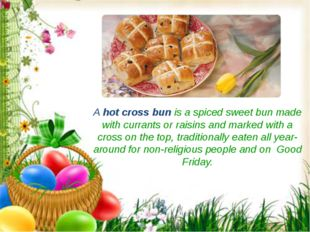 A hot cross bun is a spiced sweet bun made with currants or raisins and marke