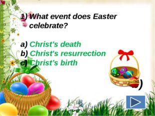 What event does Easter celebrate? a) Christ's death b) Christ's resurrection