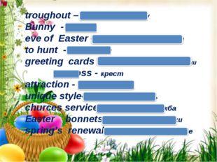 troughout – повсюду, по всему Bunny - кролик eve of Easter – канун ( накануне