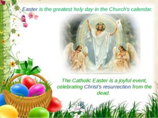 Easter is the greatest holy day in the Church's calendar.  The Catholic Easte