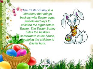 The Easter Bunny is a character that brings baskets with Easter eggs, sweets