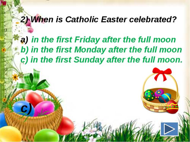 2) When is Catholic Easter celebrated? in the first Friday after the full moo...
