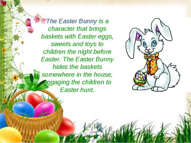 The Easter Bunny is a character that brings baskets with Easter eggs, sweets...
