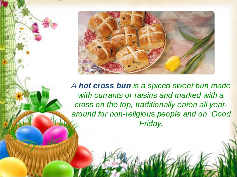 A hot cross bun is a spiced sweet bun made with currants or raisins and marke...