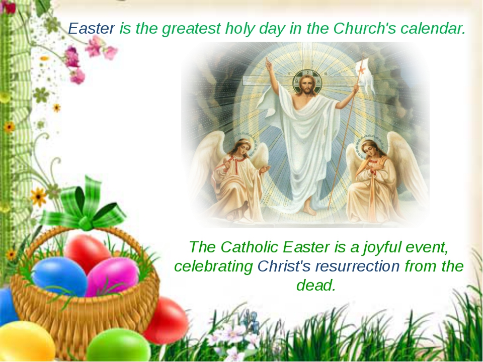 Easter is the greatest holy day in the Church's calendar.  The Catholic Easte...