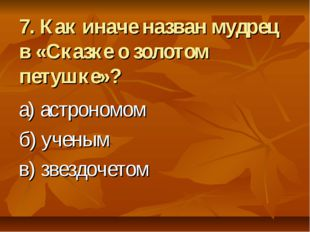 7. Как иначе назван мудрец в «Сказке о золотом петушке»? а) астрономом б) уче