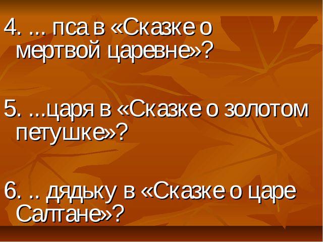 4. ... пса в «Сказке о мертвой царевне»? 5. ...царя в «Сказке о золотом пету...