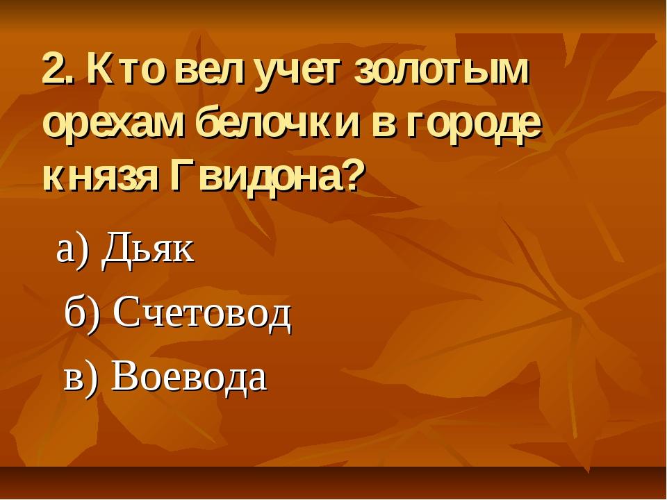 2. Кто вел учет золотым орехам белочки в городе князя Гвидона? а) Дьяк б) Сче...