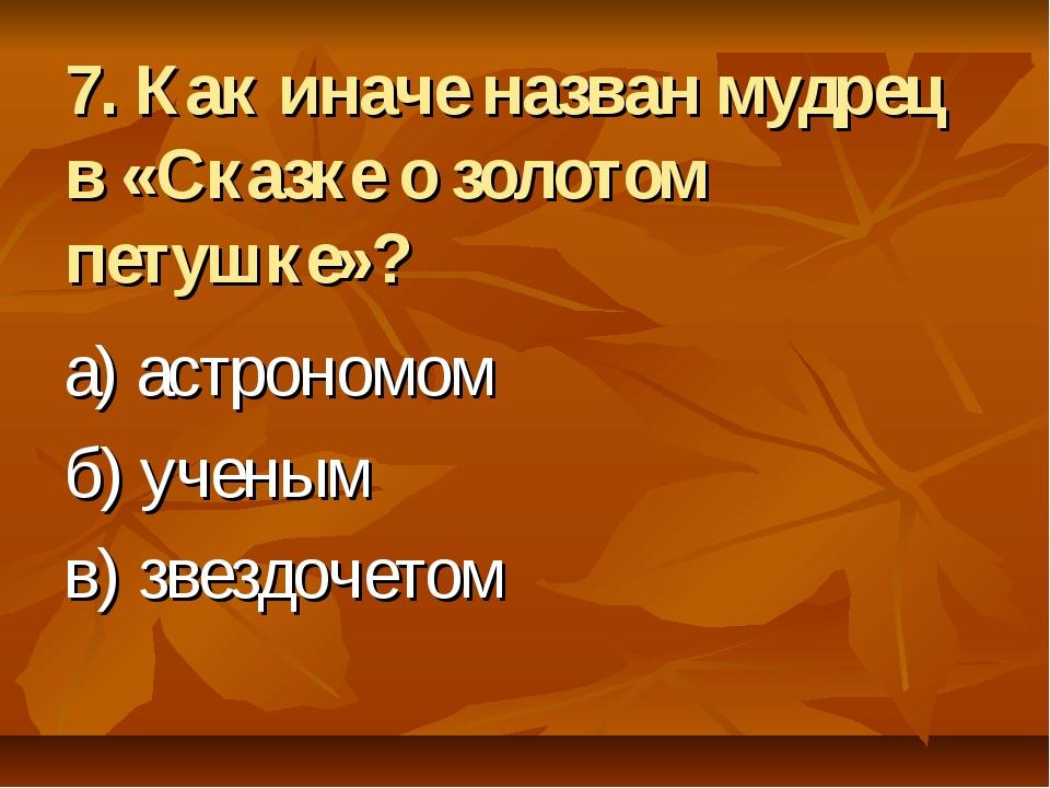 7. Как иначе назван мудрец в «Сказке о золотом петушке»? а) астрономом б) уче...