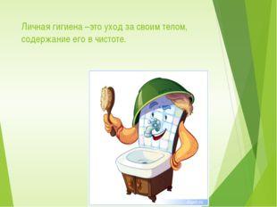 Личная гигиена –это уход за своим телом, содержание его в чистоте.