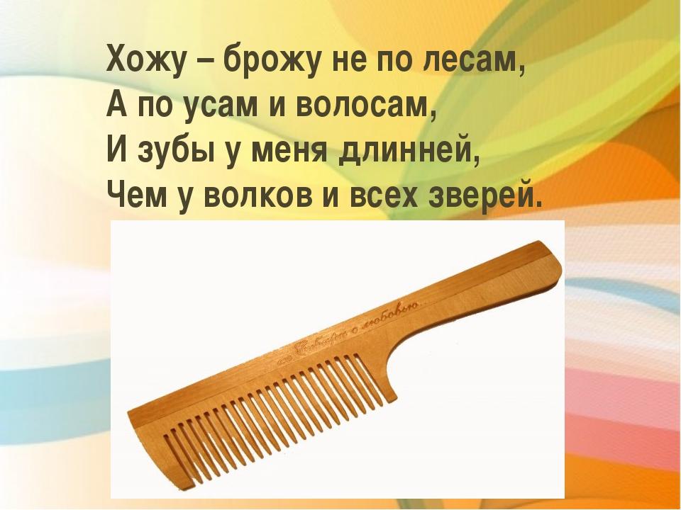 Хожу – брожу не по лесам, А по усам и волосам, И зубы у меня длинней, Чем у в...
