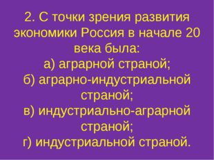 2. С точки зрения развития экономики Россия в начале 20 века была: а) аграрно