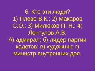 6. Кто эти люди? 1) Плеве В.К.; 2) Макаров С.О.; 3) Милюков П. Н.; 4) Лентуло
