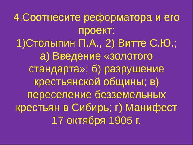 4.Соотнесите реформатора и его проект: 1)Столыпин П.А., 2) Витте С.Ю.; а) Вве...
