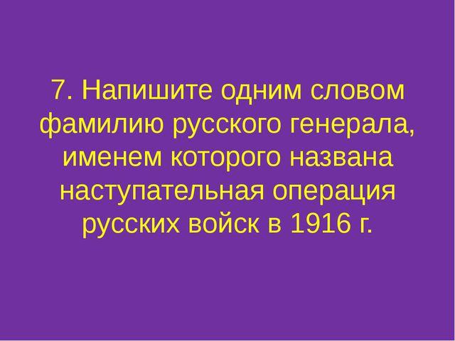 7. Напишите одним словом фамилию русского генерала, именем которого названа н...