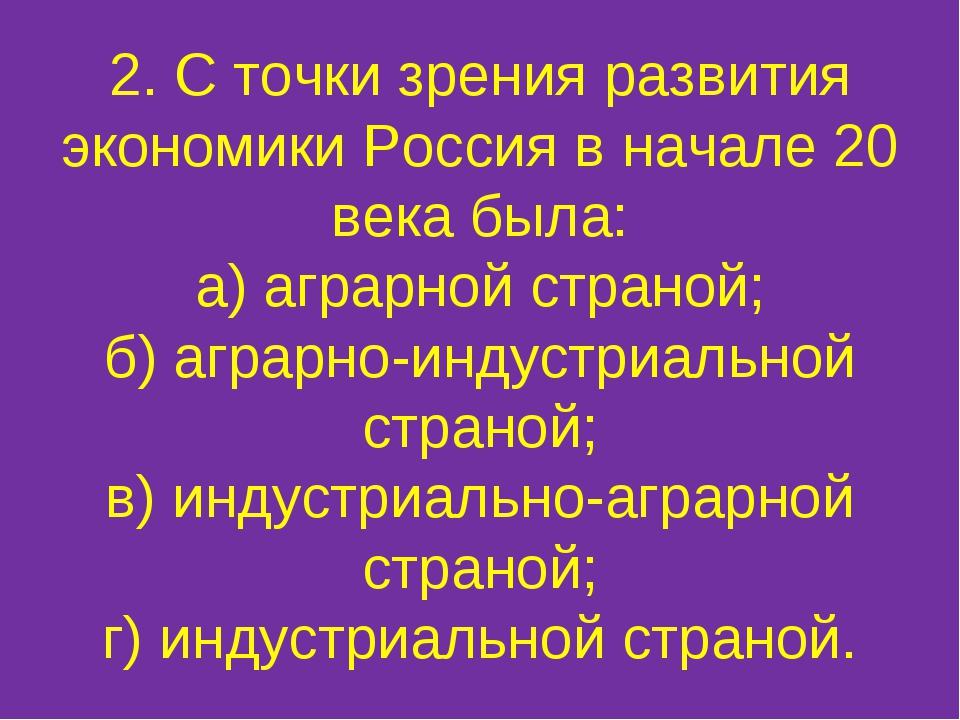 2. С точки зрения развития экономики Россия в начале 20 века была: а) аграрно...