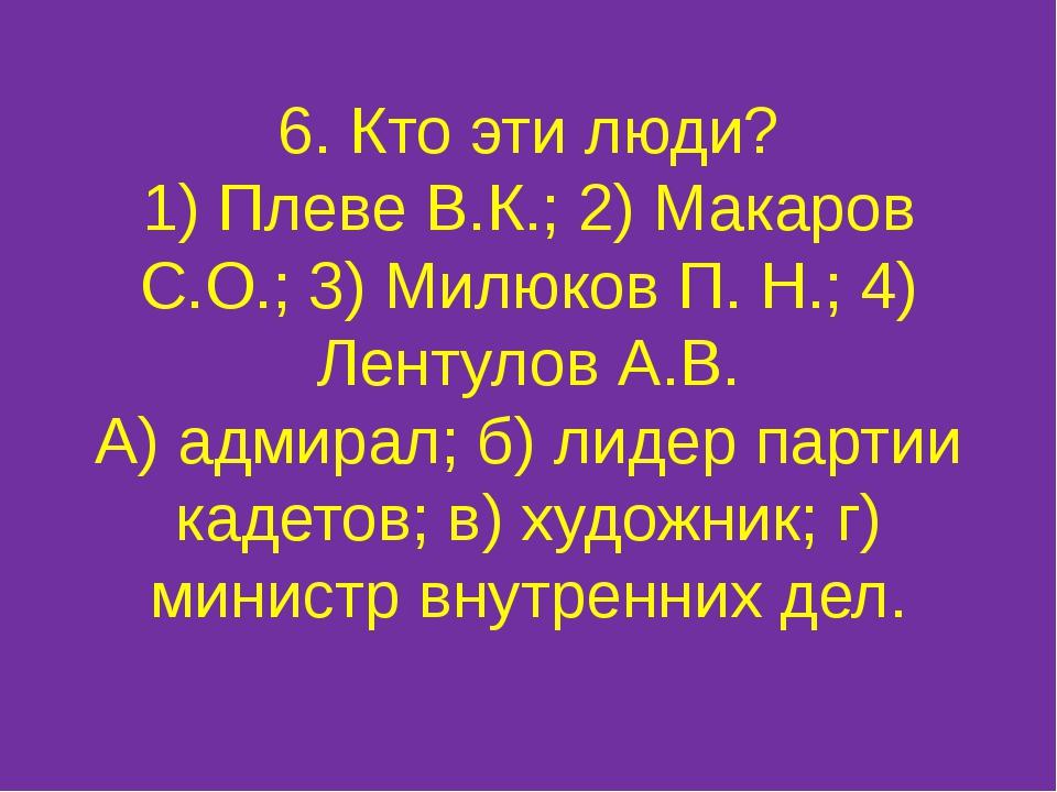 6. Кто эти люди? 1) Плеве В.К.; 2) Макаров С.О.; 3) Милюков П. Н.; 4) Лентуло...