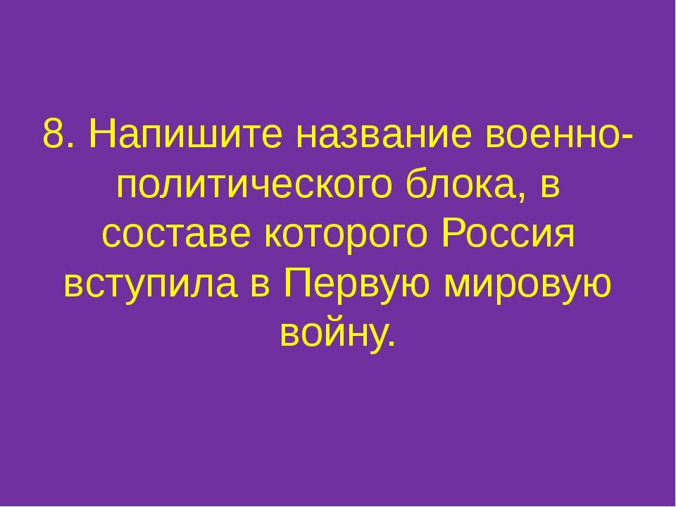 8. Напишите название военно-политического блока, в составе которого Россия вс...