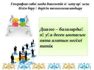 Диалог – балалардың оқуға деген ынтасын оята алатын негізгі тетік География