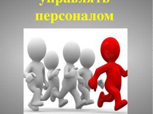 Как эффективно управлять персоналом Заведующий МАДОУ «Тяжинский детский сад №